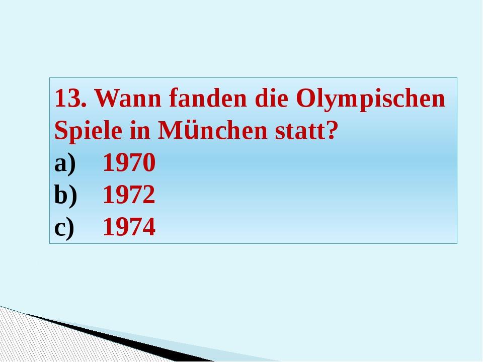 13. Wann fanden die Olympischen Spiele in München statt? 1970 1972 1974