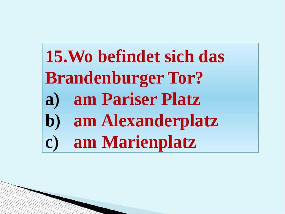 15.Wo befindet sich das Brandenburger Tor? am Pariser Platz am Alexanderplatz...