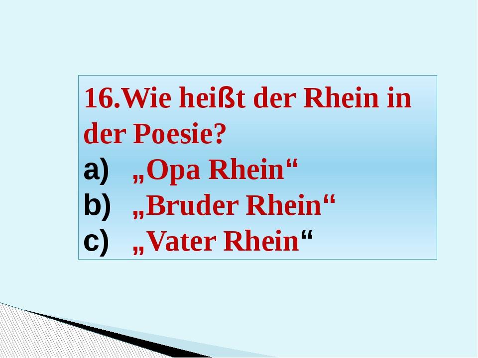 """16.Wie heißt der Rhein in der Poesie? """"Opa Rhein"""" """"Bruder Rhein"""" """"Vater Rhein"""""""