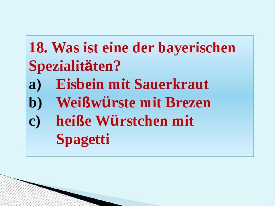 18. Was ist eine der bayerischen Spezialitäten? Eisbein mit Sauerkraut Weißwü...