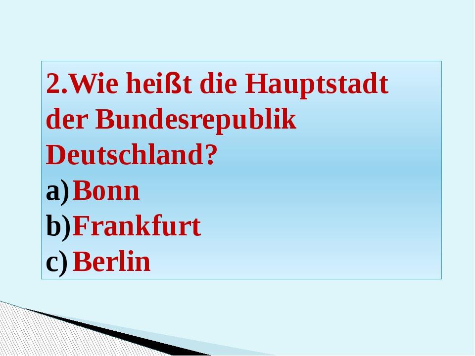 2.Wie heißt die Hauptstadt der Bundesrepublik Deutschland? Bonn Frankfurt Ber...