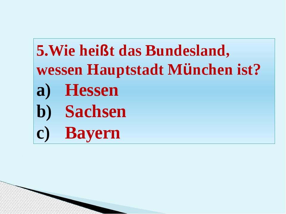 5.Wie heißt das Bundesland, wessen Hauptstadt München ist? Hessen Sachsen Bay...