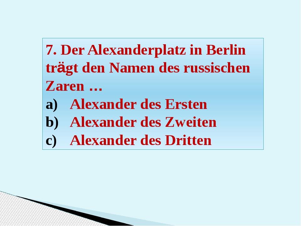 7. Der Alexanderplatz in Berlin trägt den Namen des russischen Zaren … Alexan...