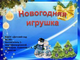 МДОУ «Детский сад №145» Воспитатель 1-квалификационной категории Аникеева С.А