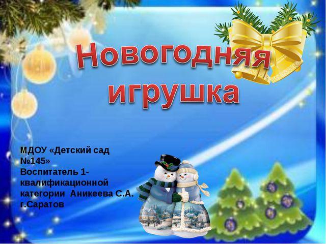 МДОУ «Детский сад №145» Воспитатель 1-квалификационной категории Аникеева С.А...
