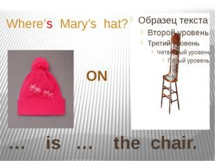 … is … the chair. Where's Mary's hat? ON