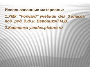 """Использованные материалы: 1.УМК """"Forward"""" учебник для 3 класса под ред. д.ф."""