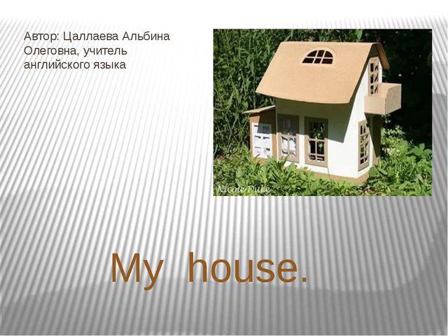 My house. Автор: Цаллаева Альбина Олеговна, учитель английского языка