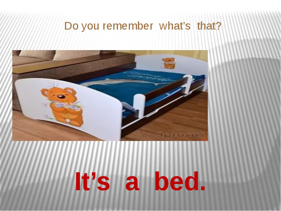 Do you remember what's that? It's a bed.