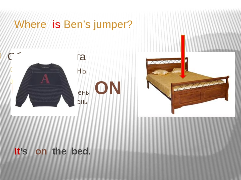 It's on the bed. Where is Ben's jumper? ON