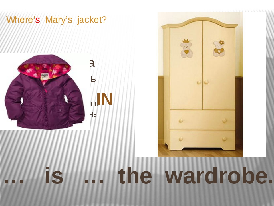 … is … the wardrobe. Where's Mary's jacket? IN