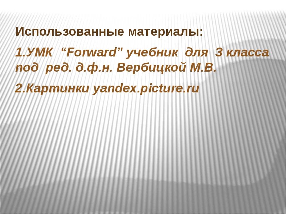 """Использованные материалы: 1.УМК """"Forward"""" учебник для 3 класса под ред. д.ф...."""