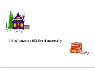 Үй жұмысы :103 бет 4-жаттығу