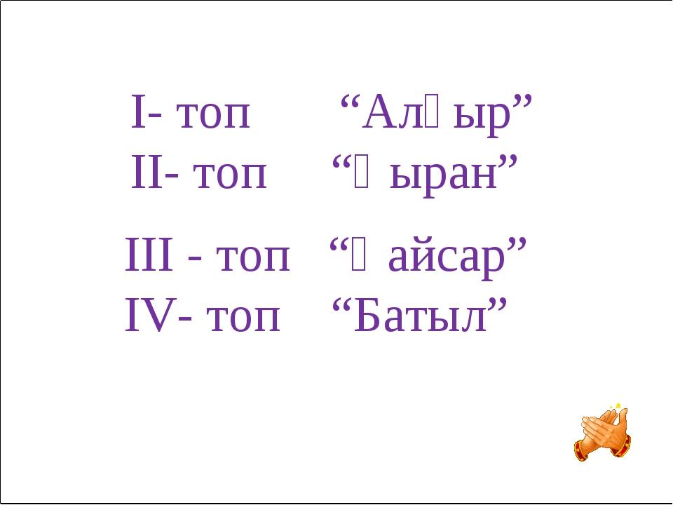 """IІІ - топ """"Қайсар"""" IV- топ """"Батыл"""" I- топ """"Алғыр"""" II- топ """"Қыран"""""""
