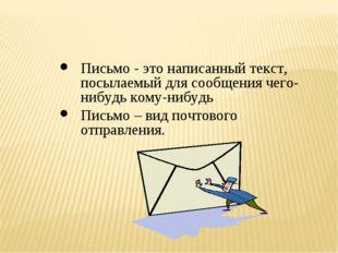 Письмо - это написанный текст, посылаемый для сообщения чего-нибудь кому-нибу