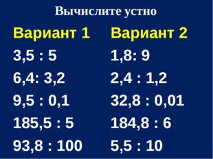 Вычислите устно Вариант 1 3,5 : 5 6,4: 3,2 9,5 : 0,1 185,5 : 5 93,8 : 100 Вар