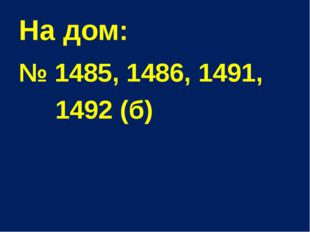 На дом: № 1485, 1486, 1491, 1492 (б)