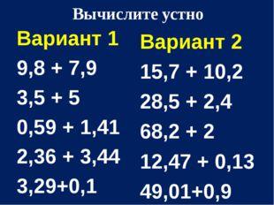 Вычислите устно Вариант 1 9,8 + 7,9 3,5 + 5 0,59 + 1,41 2,36 + 3,44 3,29+0,1