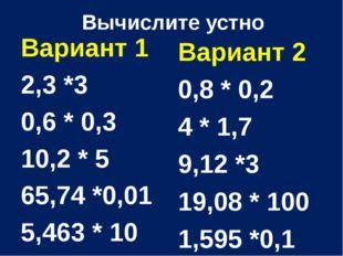 Вычислите устно Вариант 1 2,3 *3 0,6 * 0,3 10,2 * 5 65,74 *0,01 5,463 * 10 Ва