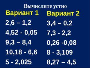 Вычислите устно Вариант 1 2,6 – 1,2 4,52 - 0,05 9,3 – 8,4 10,18 - 6,6 5 - 2,0