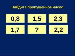 Найдите пропущенное число 0,8 1,5 2,3 1,7 ? 2,2