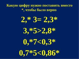 Какую цифру нужно поставить вместо *, чтобы было верно 2,* 3= 2,3* 3,*5>2,8*
