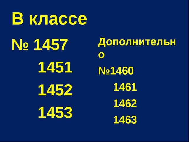 В классе № 1457 1451 1452 1453 Дополнительно №1460 1461 1462 1463