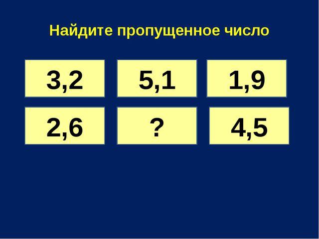 Найдите пропущенное число 3,2 5,1 1,9 2,6 ? 4,5