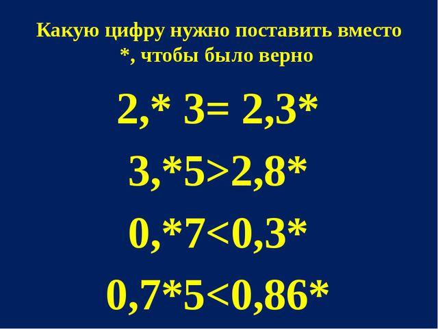 Какую цифру нужно поставить вместо *, чтобы было верно 2,* 3= 2,3* 3,*5>2,8*...