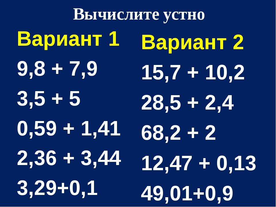 Вычислите устно Вариант 1 9,8 + 7,9 3,5 + 5 0,59 + 1,41 2,36 + 3,44 3,29+0,1...