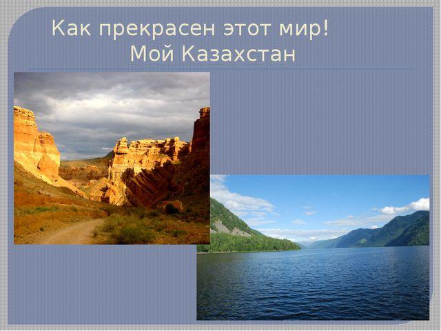 Как прекрасен этот мир! Мой Казахстан
