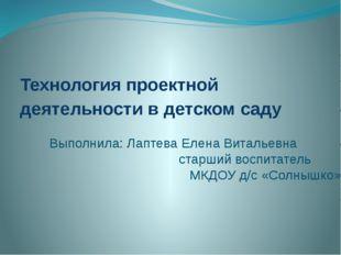 Технология проектной деятельности в детском саду Выполнила: Лаптева Елена Вит