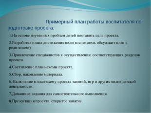 Примерный план работы воспитателя по подготовке проекта. 1.На основе изученн
