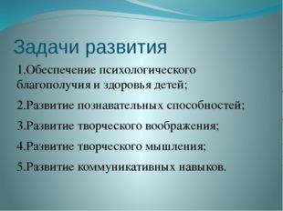 Задачи развития 1.Обеспечение психологического благополучия и здоровья детей;