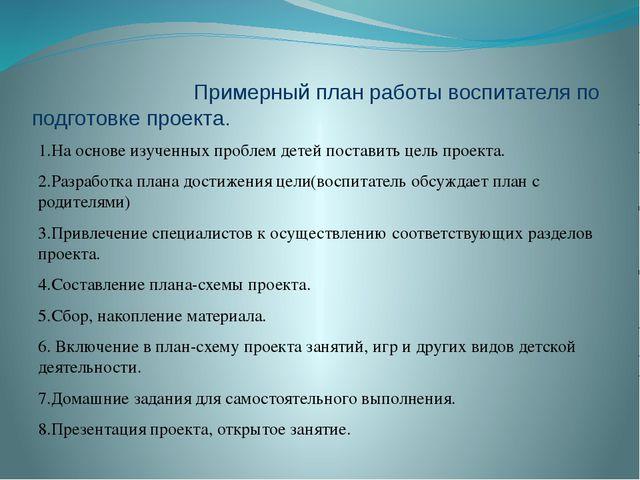 Примерный план работы воспитателя по подготовке проекта. 1.На основе изученн...