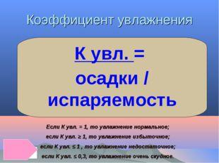 Коэффициент увлажнения К увл. = осадки / испаряемость Если К увл. = 1, то увл
