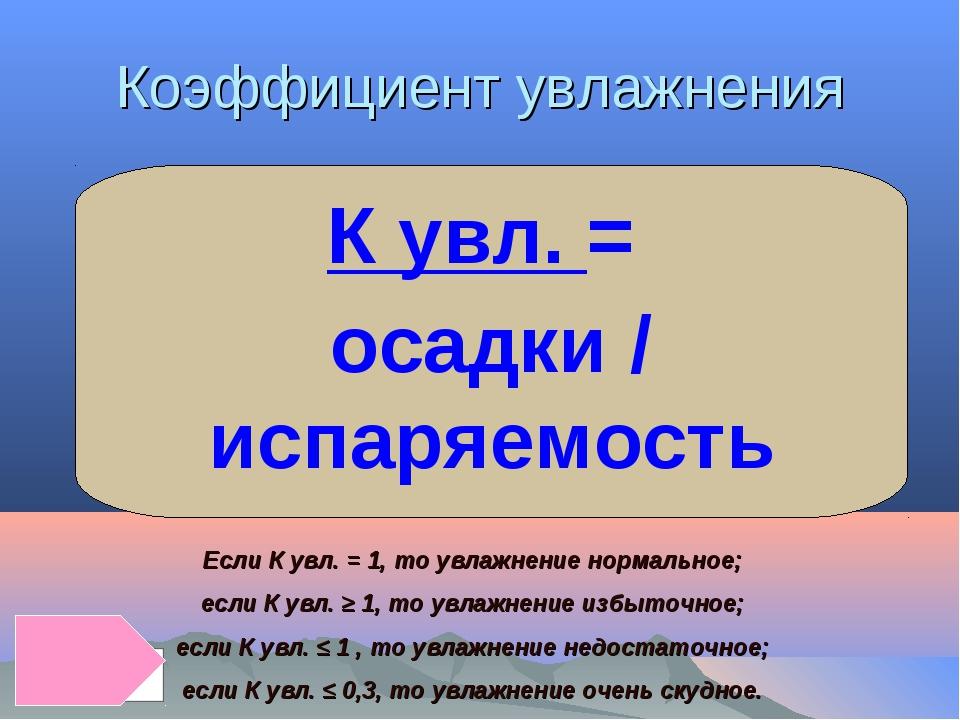 Коэффициент увлажнения К увл. = осадки / испаряемость Если К увл. = 1, то увл...