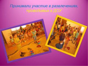 Принимали участие в развлечениях, проводимых в ДОУ