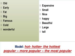 Model: hot- hotter- the hottest popular – more popular – the most popular Old