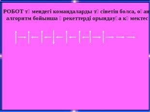 РОБОТ төмендегі командаларды түсінетін болса, оған алгоритм бойынша әрекеттер