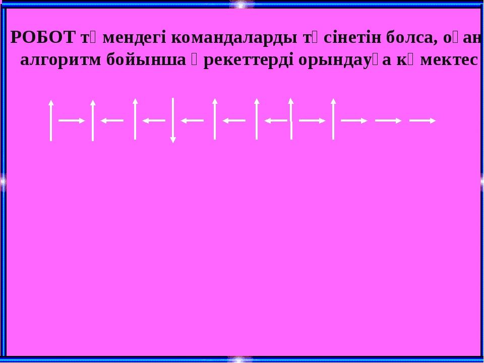 РОБОТ төмендегі командаларды түсінетін болса, оған алгоритм бойынша әрекеттер...