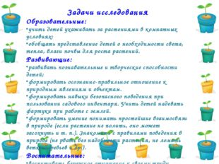 Задачи исследования Образовательные: учить детей ухаживать за растениями в ко
