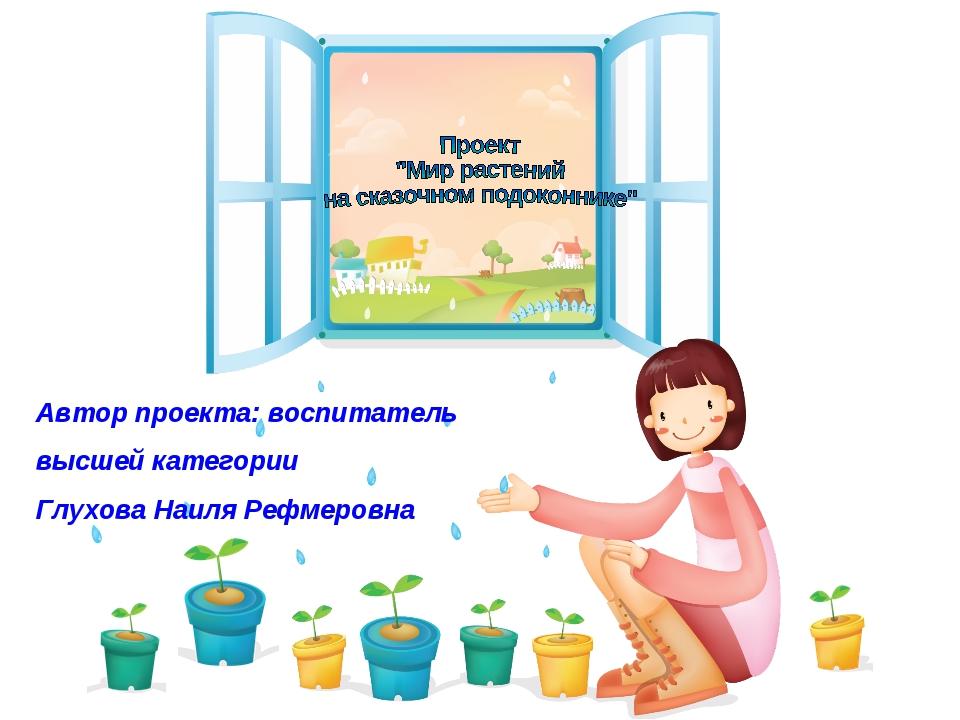 Автор проекта: воспитатель высшей категории Глухова Наиля Рефмеровна