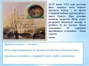 26-27 июля 1714 года русский флот одержал свою первую крупную победу ( во вре