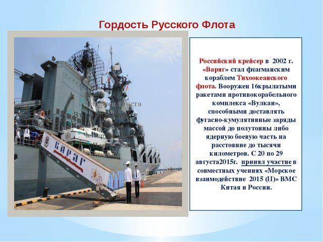 Гордость Русского Флота Российский крейсер в 2002 г. «Варяг» стал флагманским...