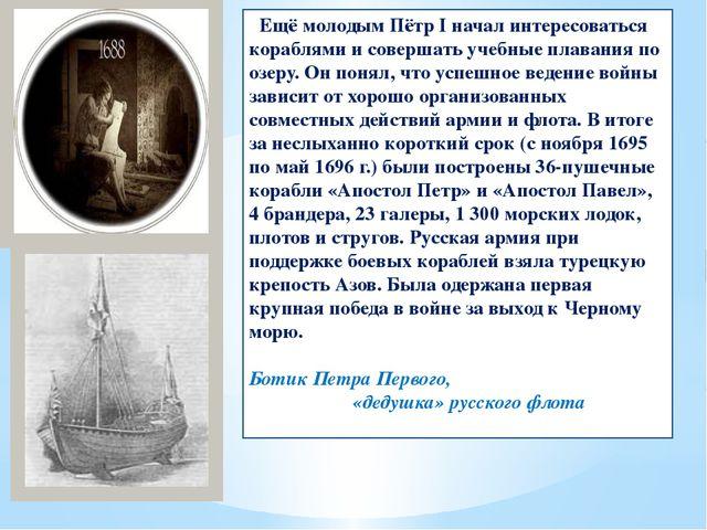 Ещё молодым Пётр I начал интересоваться кораблями и совершать учебные плаван...