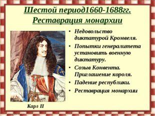 Шестой период1660-1688гг. Реставрация монархии Недовольство диктатурой Кромве