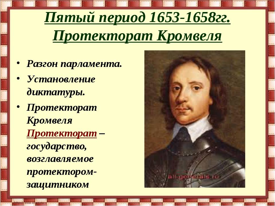 Пятый период 1653-1658гг. Протекторат Кромвеля Разгон парламента. Установлени...