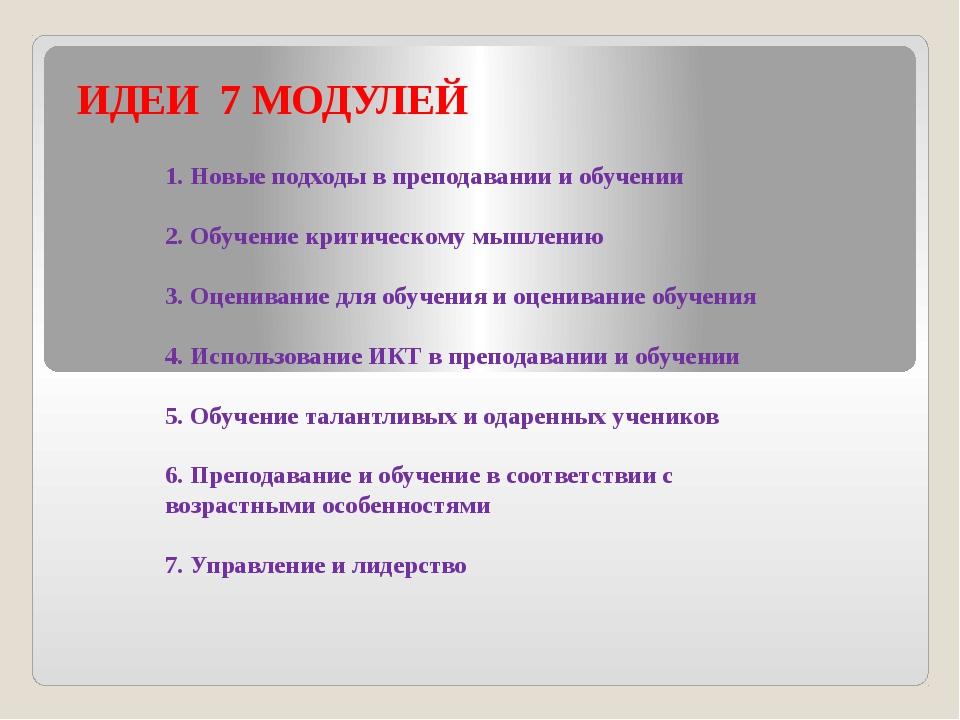 ИДЕИ 7 МОДУЛЕЙ 1. Новые подходы в преподавании и обучении  2. Обучение крити...