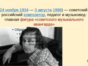 Альфре́д Га́рриевич Шни́тке (24 ноября1934—3 августа1998)— советский и